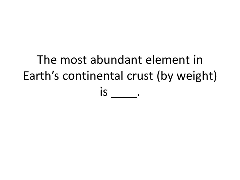 The most abundant element in Earth's continental crust (by weight) is ____.