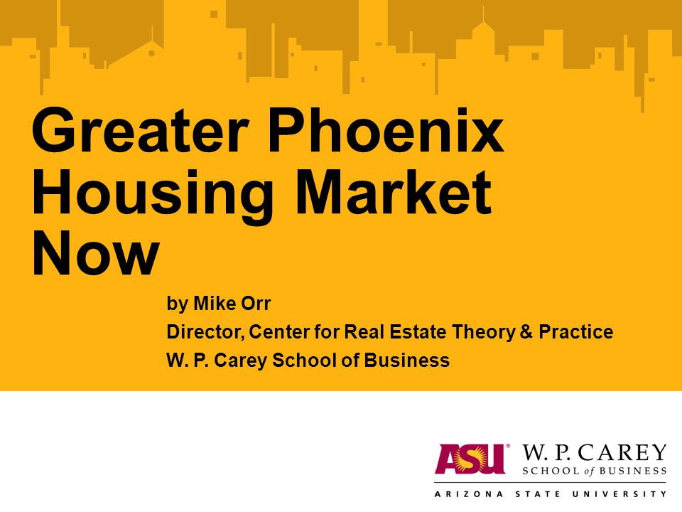 Greater Phoenix Housing Market Now by Mike Orr Director, Center for Real Estate Theory & Practice W. P. Carey School of Business