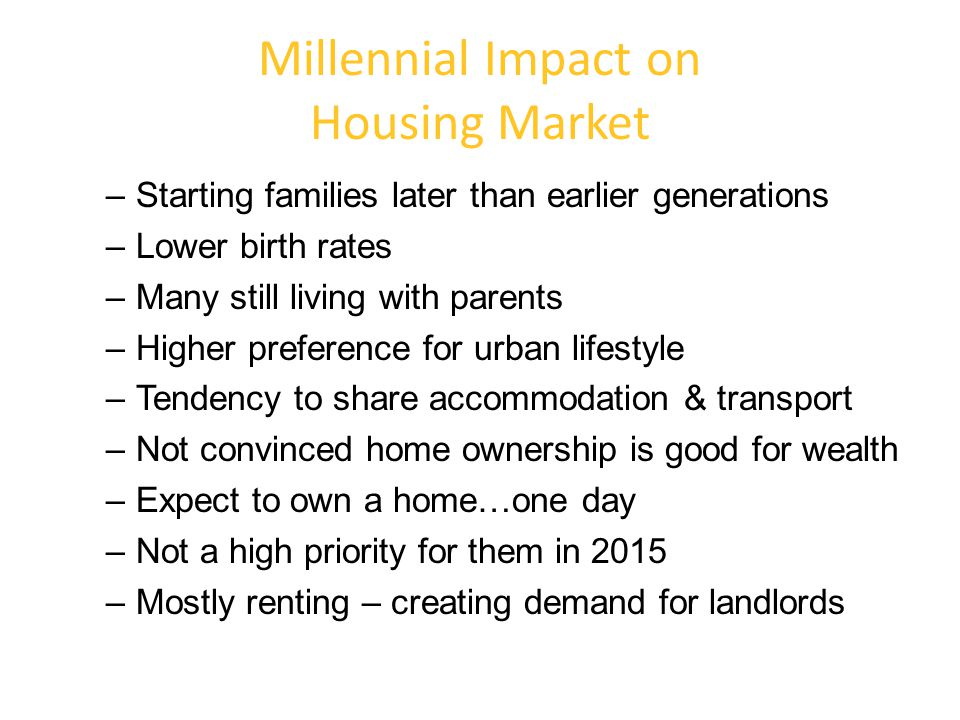 Millennial Impact on Housing Market –Starting families later than earlier generations –Lower birth rates –Many still living with parents –Higher prefe