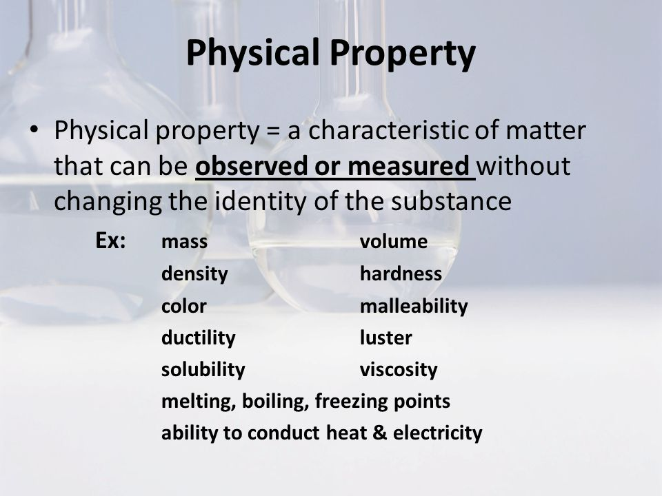 Physical Property Physical property = a characteristic of matter that can be observed or measured without changing the identity of the substance Ex: massvolume densityhardness colormalleability ductilityluster solubility viscosity melting, boiling, freezing points ability to conduct heat & electricity
