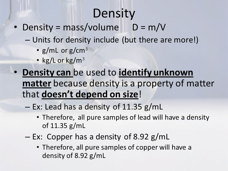 Density Density = mass/volume D = m/V – Units for density include (but there are more!) g/mL or g/cm 3 kg/L or kg/m 3 Density can be used to identify unknown matter because density is a property of matter that doesn't depend on size.