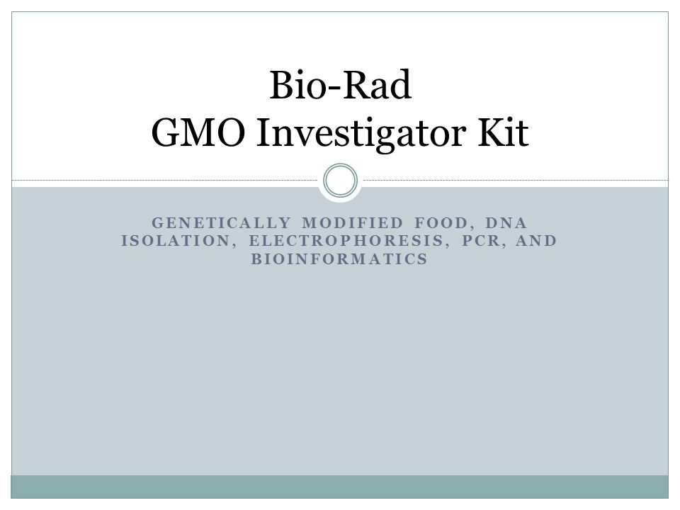 GENETICALLY MODIFIED FOOD, DNA ISOLATION, ELECTROPHORESIS, PCR, AND BIOINFORMATICS Bio-Rad GMO Investigator Kit