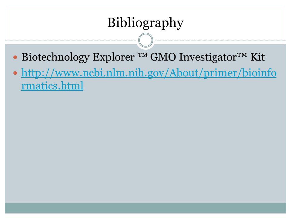 Bibliography Biotechnology Explorer ™ GMO Investigator™ Kit http://www.ncbi.nlm.nih.gov/About/primer/bioinfo rmatics.html http://www.ncbi.nlm.nih.gov/About/primer/bioinfo rmatics.html