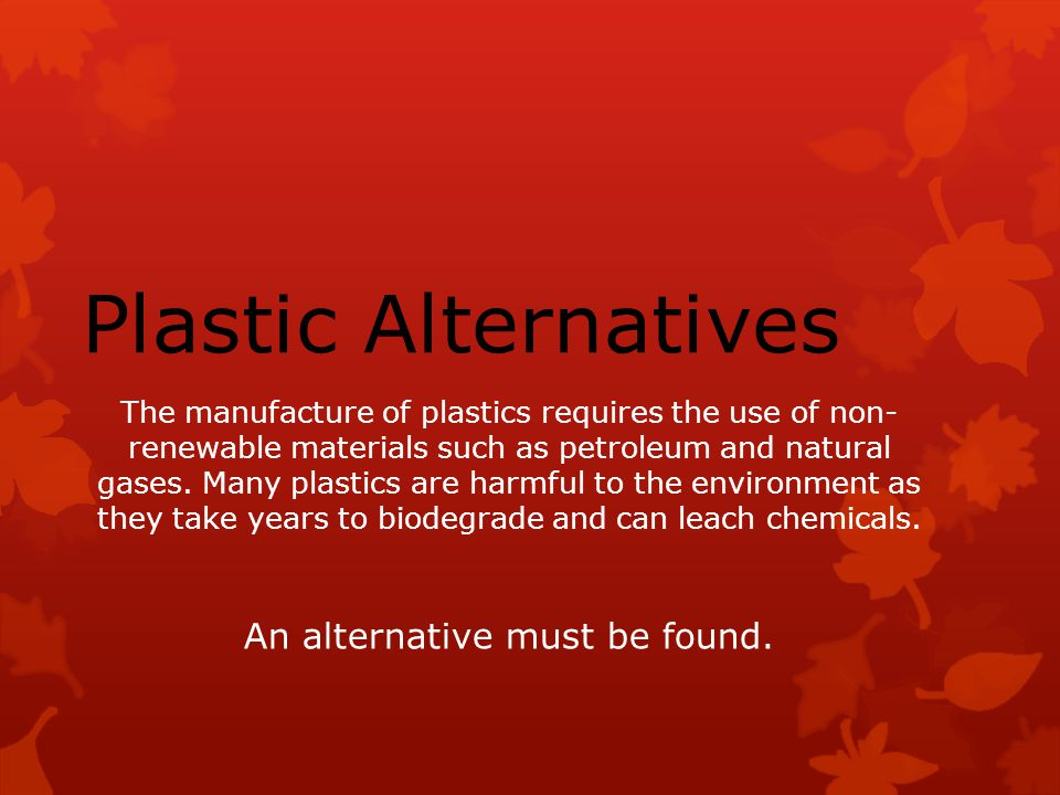 The manufacture of plastics requires the use of non- renewable materials such as petroleum and natural gases.