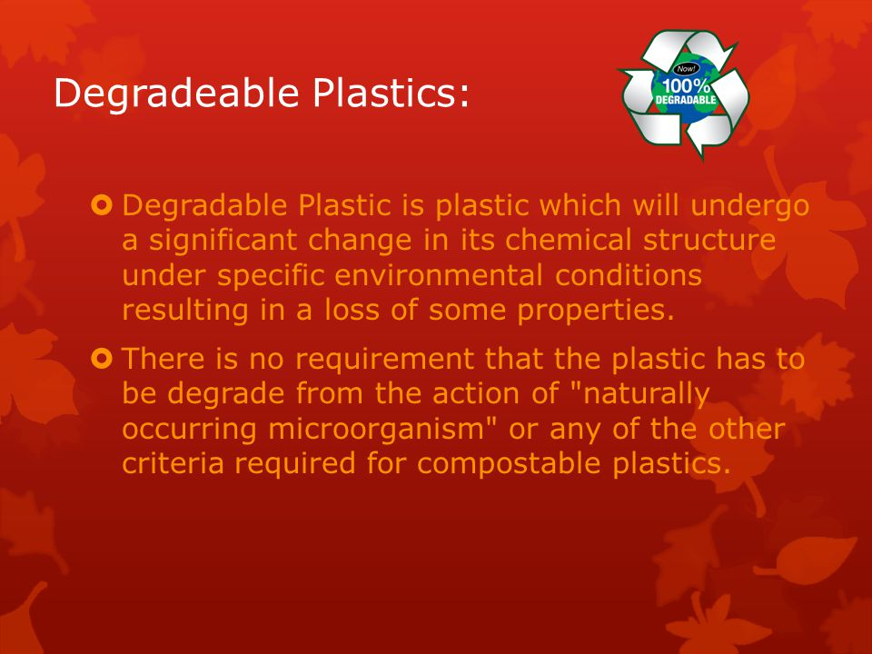 Degradeable Plastics:  Degradable Plastic is plastic which will undergo a significant change in its chemical structure under specific environmental conditions resulting in a loss of some properties.