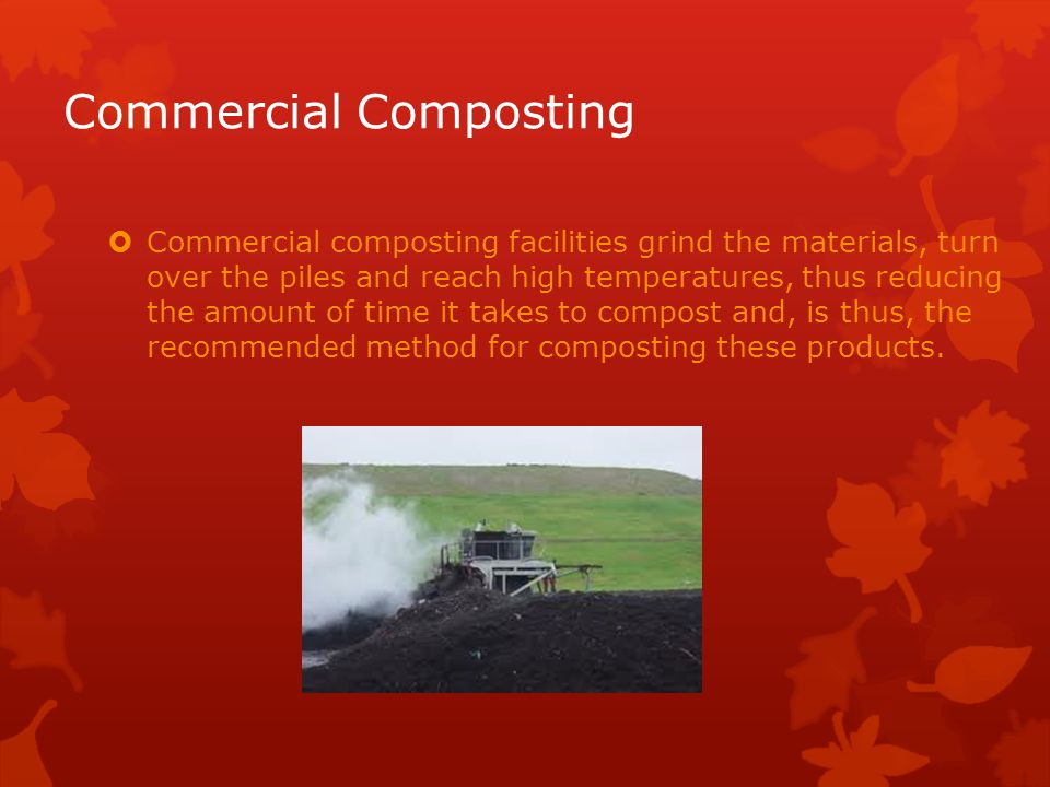 Commercial Composting  Commercial composting facilities grind the materials, turn over the piles and reach high temperatures, thus reducing the amount of time it takes to compost and, is thus, the recommended method for composting these products.