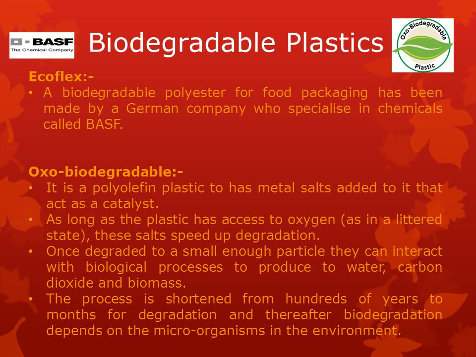 Biodegradable Plastics Ecoflex:- A biodegradable polyester for food packaging has been made by a German company who specialise in chemicals called BASF.