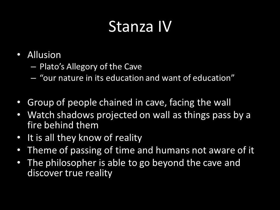 Stanza IV Allusion – Plato's Allegory of the Cave – our nature in its education and want of education Group of people chained in cave, facing the wall Watch shadows projected on wall as things pass by a fire behind them It is all they know of reality Theme of passing of time and humans not aware of it The philosopher is able to go beyond the cave and discover true reality