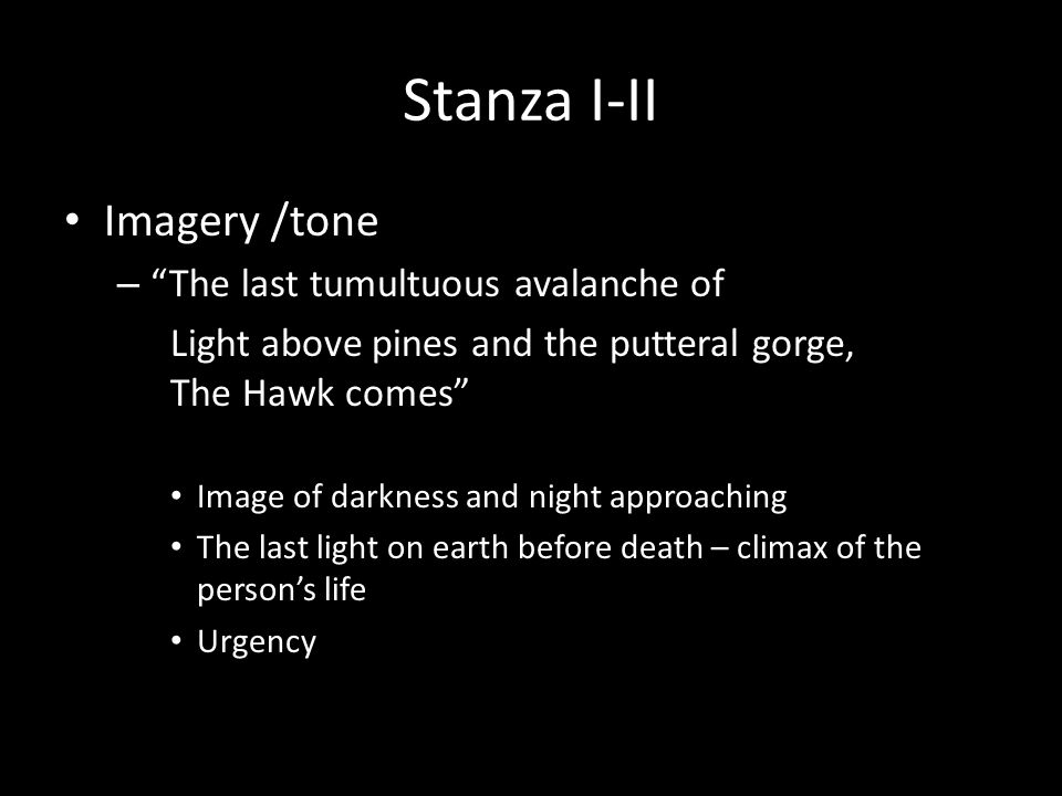 Stanza I-II Imagery /tone – The last tumultuous avalanche of Light above pines and the putteral gorge, The Hawk comes Image of darkness and night approaching The last light on earth before death – climax of the person's life Urgency