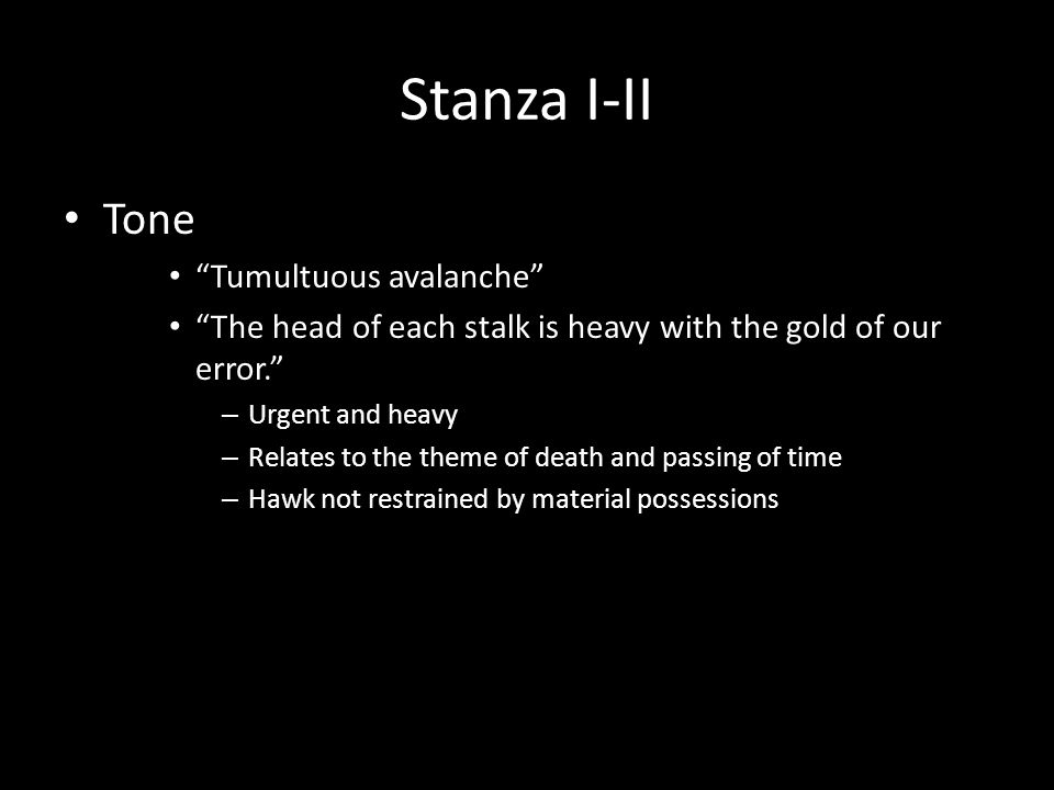 Stanza I-II Tone Tumultuous avalanche The head of each stalk is heavy with the gold of our error. – Urgent and heavy – Relates to the theme of death and passing of time – Hawk not restrained by material possessions