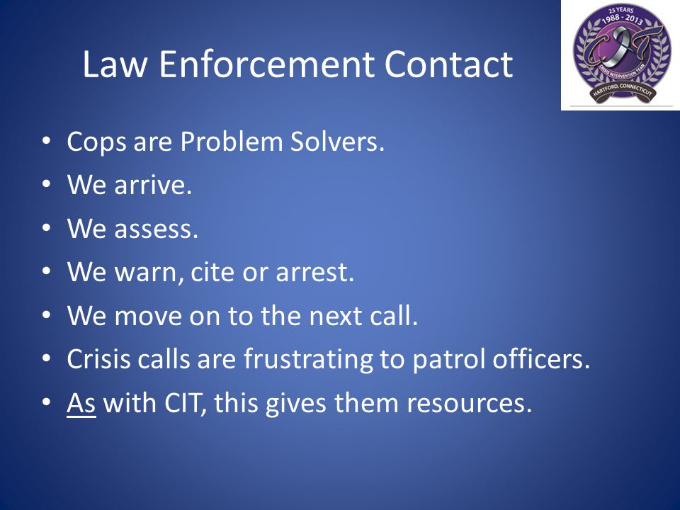 Law Enforcement Contact Cops are Problem Solvers. We arrive.