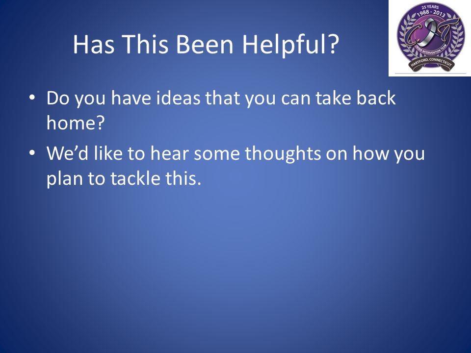 Has This Been Helpful. Do you have ideas that you can take back home.