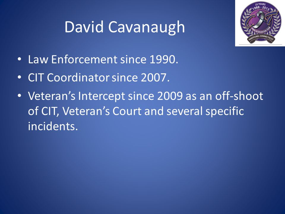 David Cavanaugh Law Enforcement since 1990. CIT Coordinator since 2007.