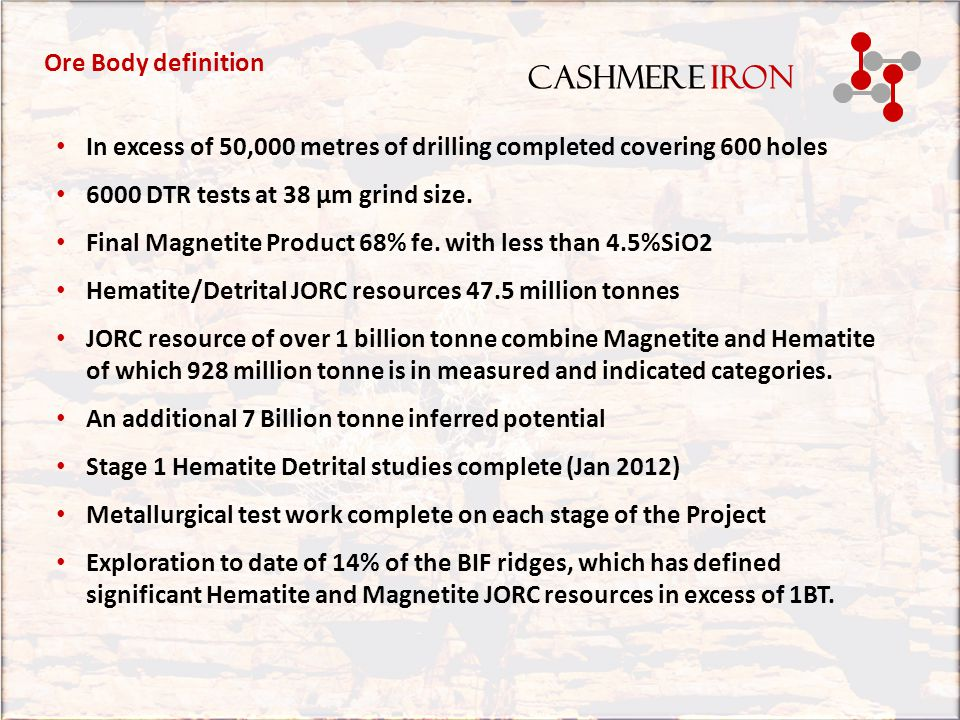 CASHMERE IRON Stage 3 BFO Hematite Summary Process Plant Capex$1,374.95 M Annualised tonnage5 millionpa FOB cost A$ tonne$51.69 Revenue $471.00 M p/a Expenditure $258.00 M p/a Earnings (EBITDAR) $213.00 M p/a BFO Hematite – economics Cashmere Iron ran a pre-feasibility study into the development of a process that would produce a saleable product from the Hematite cap that spans the Biff ridge system.