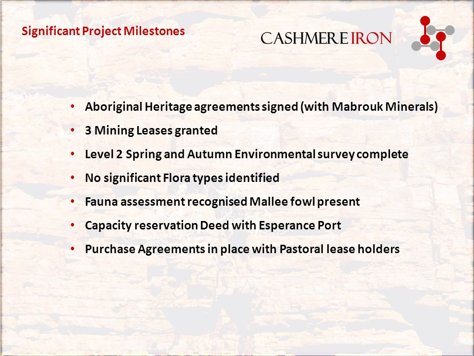 CASHMERE IRON Due Diligence by Chinese Party completed 2013 Complete Project Definition Study Complete Magnetite JORC Resource 1 billion tonne Complete Hematite/Detrital JORC resources 47.5 Million TonneComplete Pastoral lease agreement Complete Native Tittle agreements Complete Level 2 Environmental surveys Complete Port Definitive Feasibility Study Complete Port capacity reservation deed Complete Detrital Hematite Desk top study Complete DSO Scoping Study Complete BFO Pre Feasibility Study Complete Magnetite Scoping Study Complete Completed Stages.