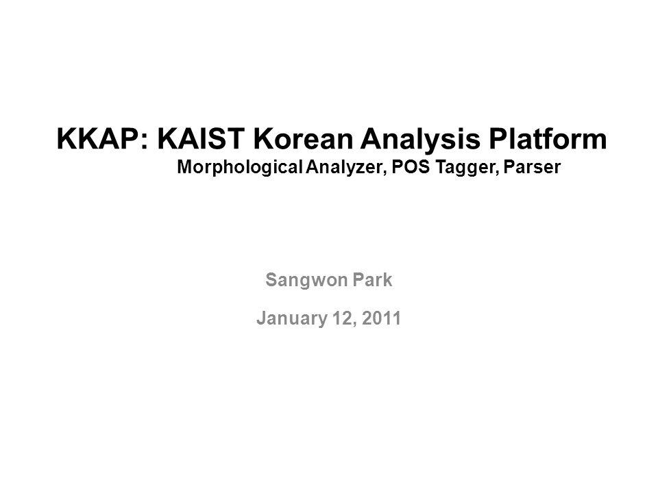 KKAP: KAIST Korean Analysis Platform Morphological Analyzer, POS Tagger, Parser Sangwon Park January 12, 2011