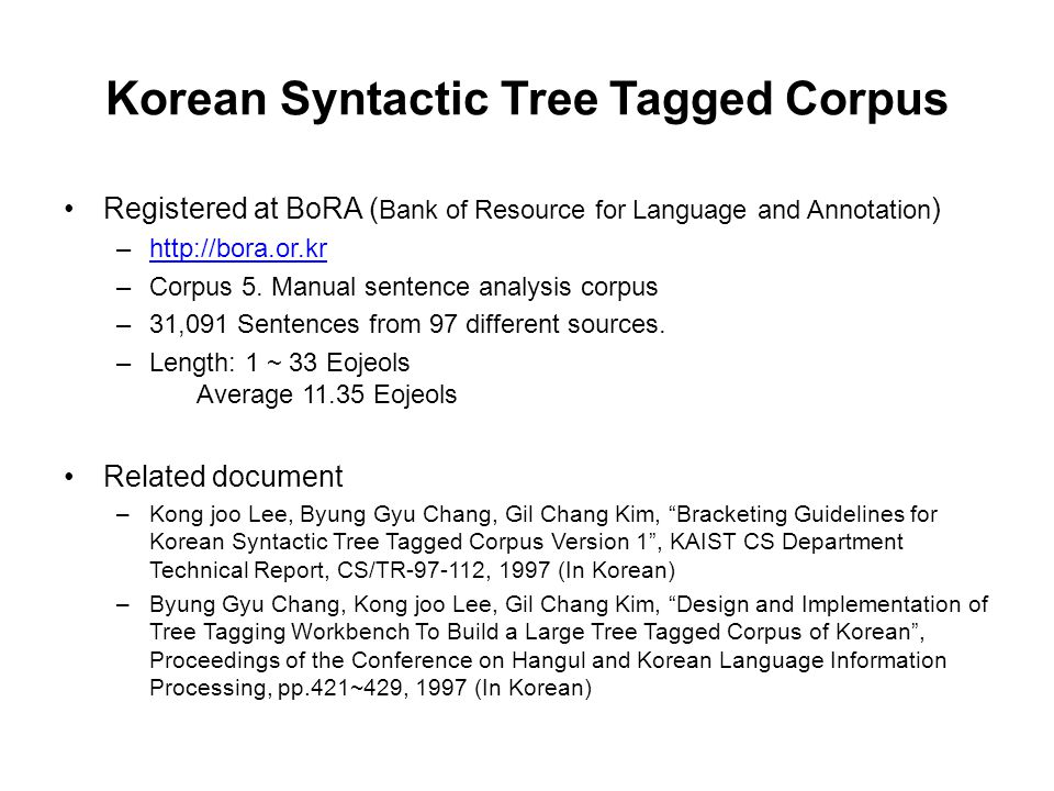Korean Syntactic Tree Tagged Corpus Registered at BoRA ( Bank of Resource for Language and Annotation ) –http://bora.or.krhttp://bora.or.kr –Corpus 5.