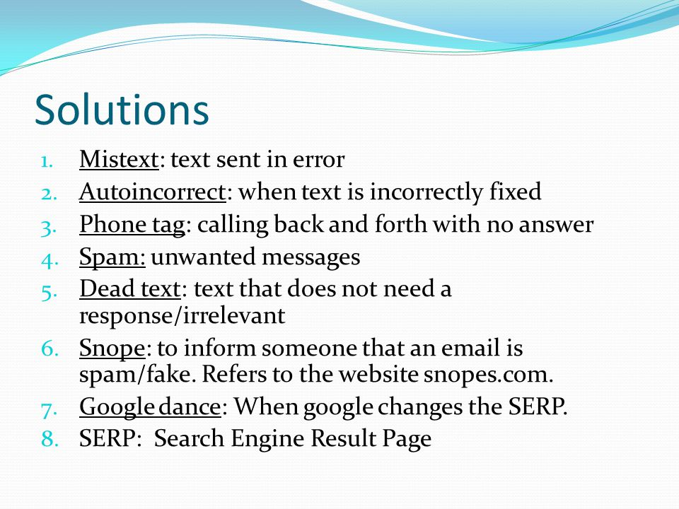 Solutions 1. Mistext: text sent in error 2. Autoincorrect: when text is incorrectly fixed 3.