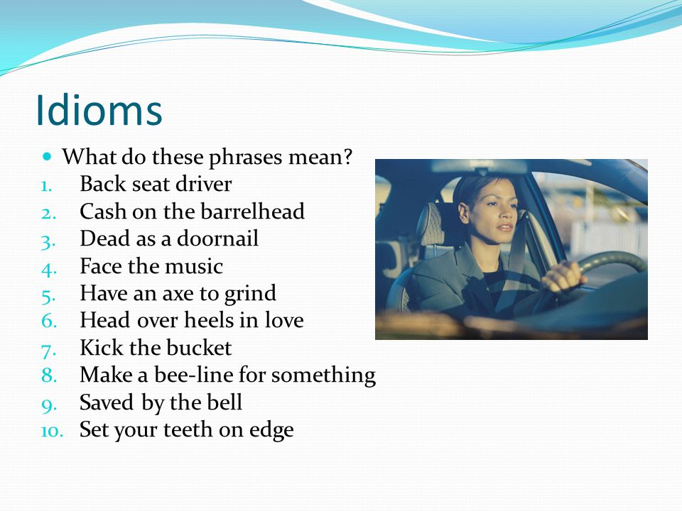 Idioms What do these phrases mean. 1. Back seat driver 2.
