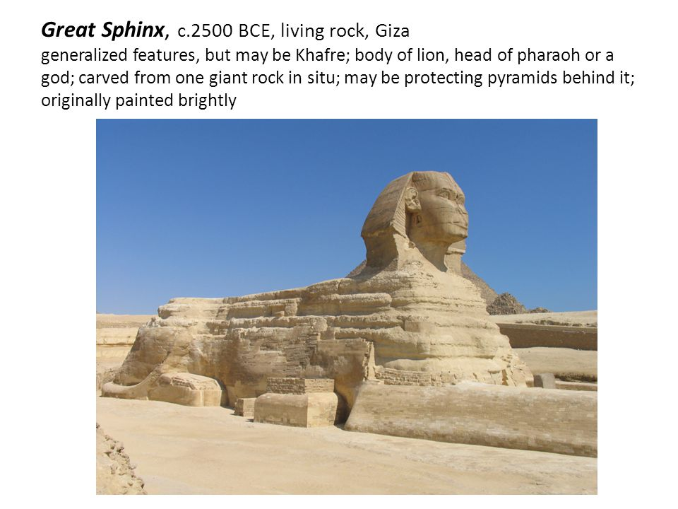 Great Sphinx, c.2500 BCE, living rock, Giza generalized features, but may be Khafre; body of lion, head of pharaoh or a god; carved from one giant roc
