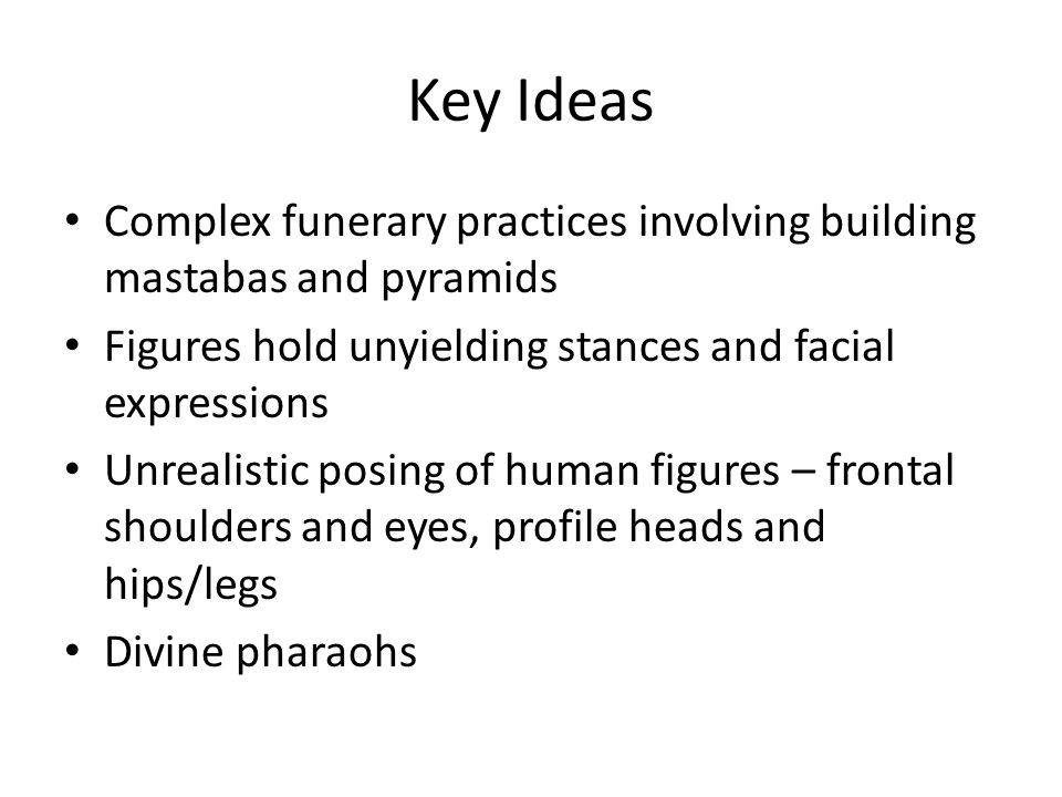 Key Ideas Complex funerary practices involving building mastabas and pyramids Figures hold unyielding stances and facial expressions Unrealistic posin