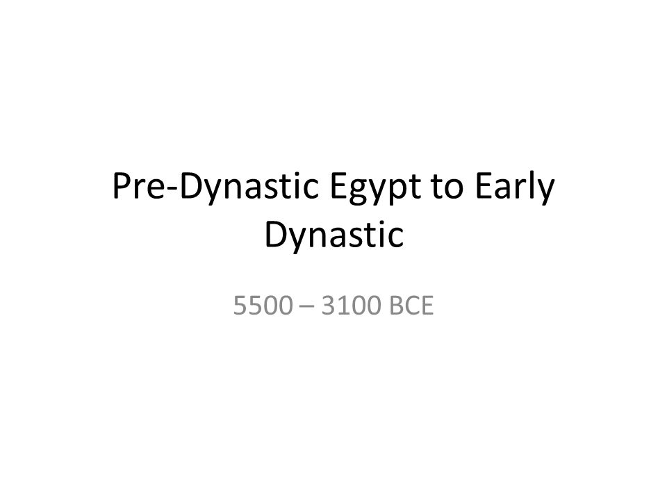 Pre-Dynastic Egypt to Early Dynastic 5500 – 3100 BCE