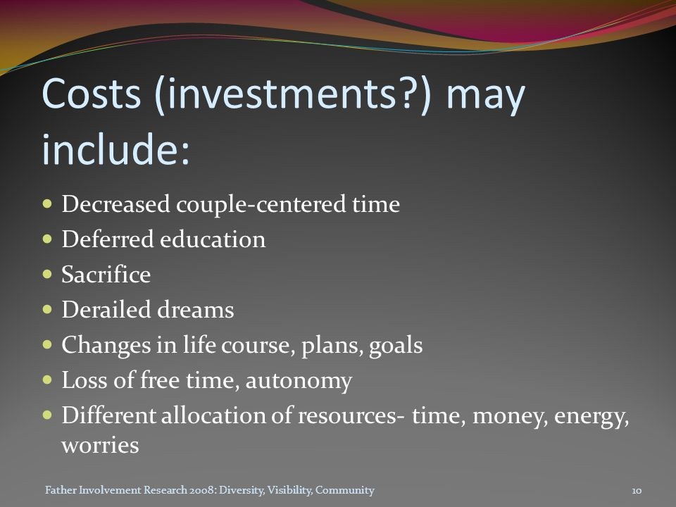 Costs (investments?) may include: Decreased couple-centered time Deferred education Sacrifice Derailed dreams Changes in life course, plans, goals Loss of free time, autonomy Different allocation of resources- time, money, energy, worries Father Involvement Research 2008: Diversity, Visibility, Community10