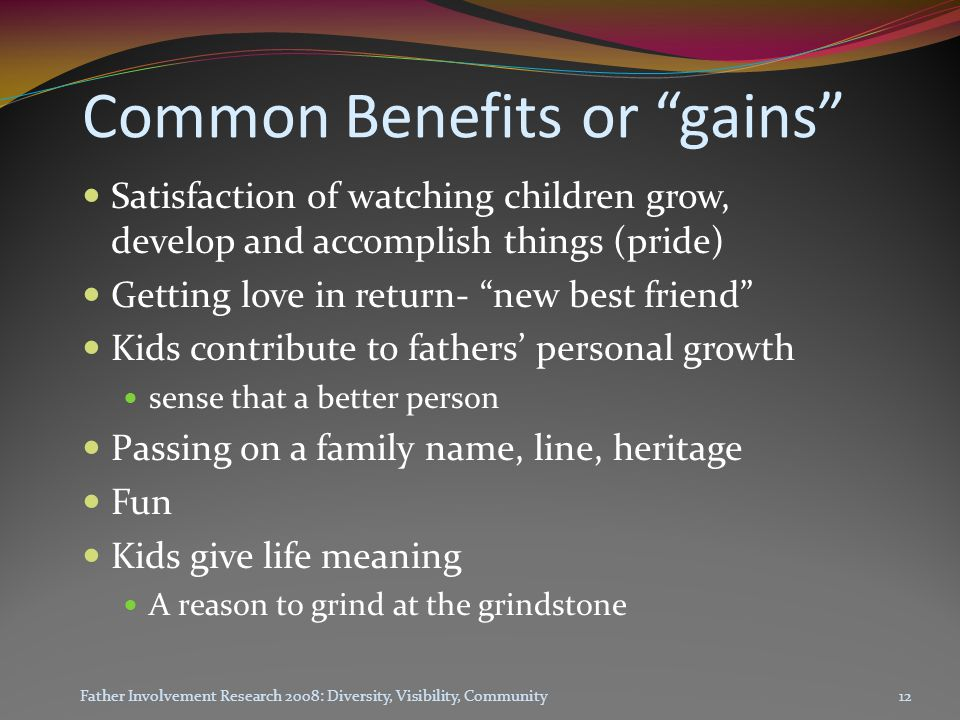 Common Benefits or gains Satisfaction of watching children grow, develop and accomplish things (pride) Getting love in return- new best friend Kids contribute to fathers' personal growth sense that a better person Passing on a family name, line, heritage Fun Kids give life meaning A reason to grind at the grindstone Father Involvement Research 2008: Diversity, Visibility, Community12