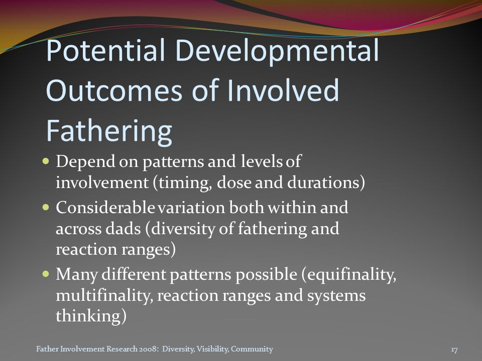 Potential Developmental Outcomes of Involved Fathering Depend on patterns and levels of involvement (timing, dose and durations) Considerable variation both within and across dads (diversity of fathering and reaction ranges) Many different patterns possible (equifinality, multifinality, reaction ranges and systems thinking) Father Involvement Research 2008: Diversity, Visibility, Community17