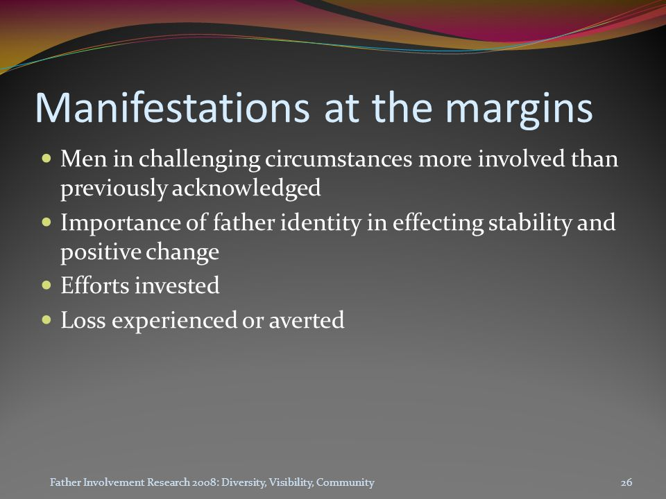 Manifestations at the margins Men in challenging circumstances more involved than previously acknowledged Importance of father identity in effecting stability and positive change Efforts invested Loss experienced or averted Father Involvement Research 2008: Diversity, Visibility, Community26