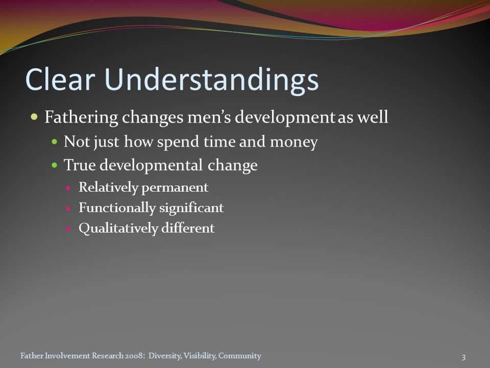 Clear Understandings Fathering changes men's development as well Not just how spend time and money True developmental change Relatively permanent Functionally significant Qualitatively different Father Involvement Research 2008: Diversity, Visibility, Community3
