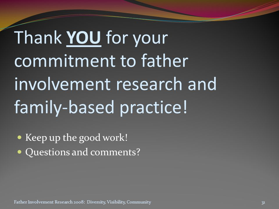 Thank YOU for your commitment to father involvement research and family-based practice.