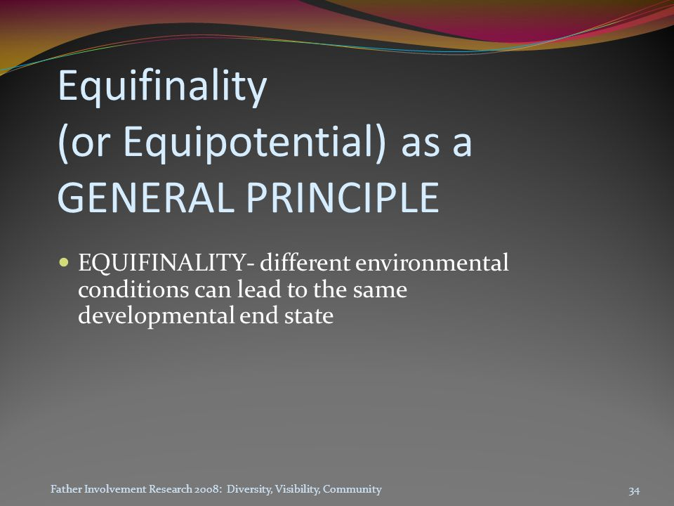 Equifinality (or Equipotential) as a GENERAL PRINCIPLE EQUIFINALITY- different environmental conditions can lead to the same developmental end state 34Father Involvement Research 2008: Diversity, Visibility, Community