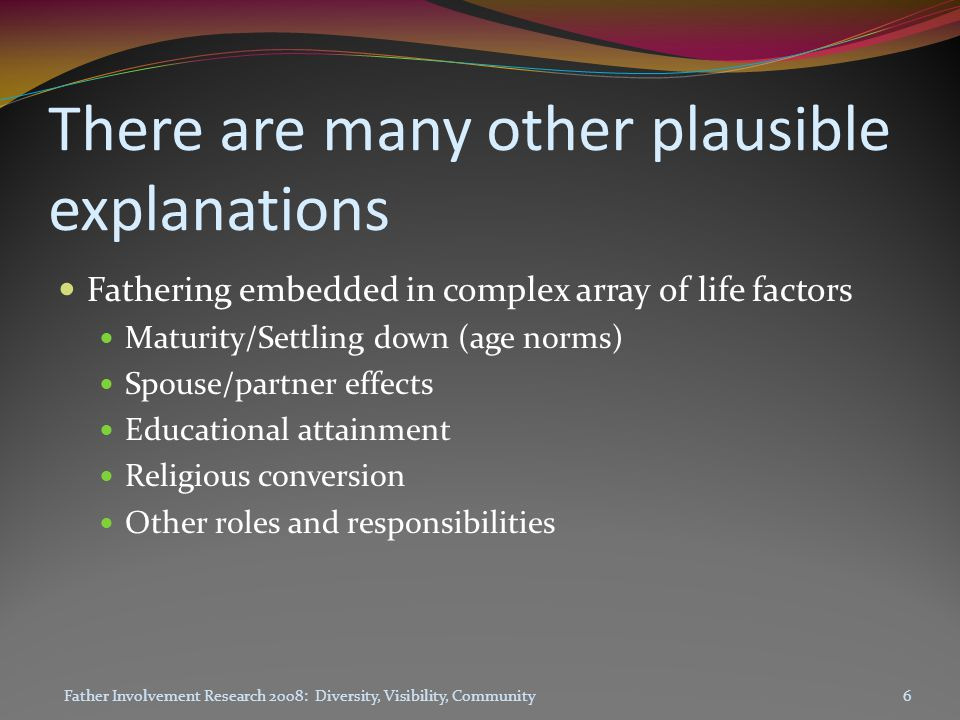 There are many other plausible explanations Fathering embedded in complex array of life factors Maturity/Settling down (age norms) Spouse/partner effects Educational attainment Religious conversion Other roles and responsibilities Father Involvement Research 2008: Diversity, Visibility, Community6
