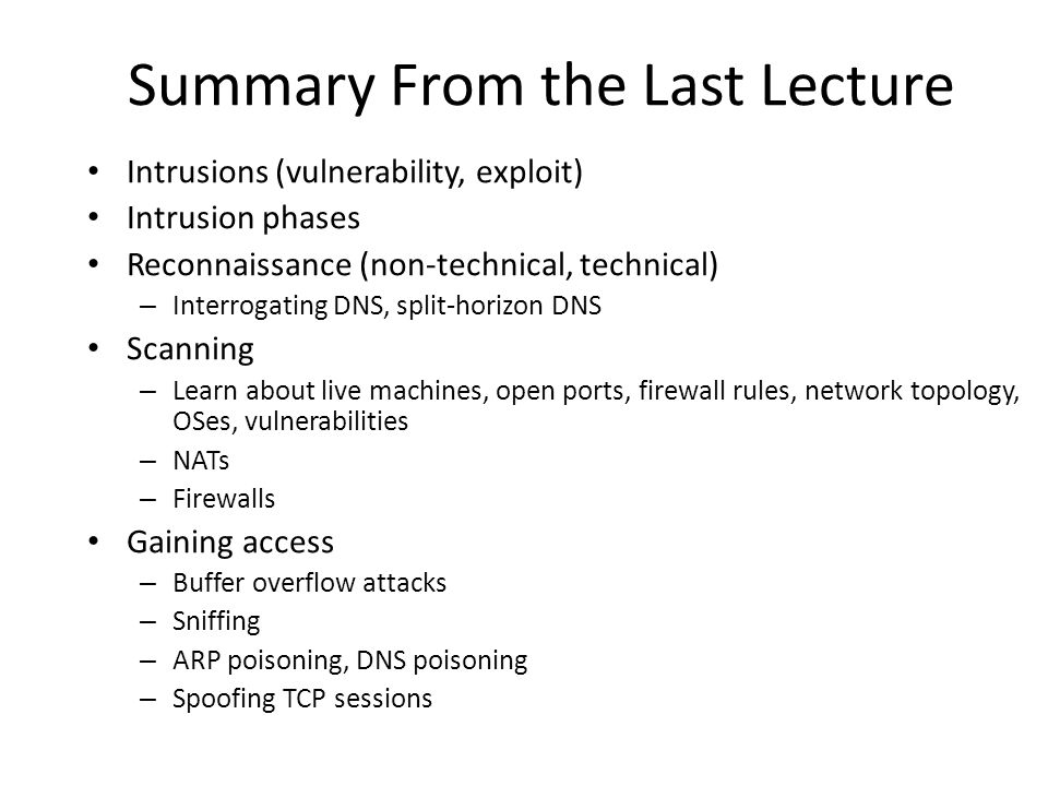 Intrusions (vulnerability, exploit) Intrusion phases Reconnaissance (non-technical, technical) – Interrogating DNS, split-horizon DNS Scanning – Learn about live machines, open ports, firewall rules, network topology, OSes, vulnerabilities – NATs – Firewalls Gaining access – Buffer overflow attacks – Sniffing – ARP poisoning, DNS poisoning – Spoofing TCP sessions Summary From the Last Lecture