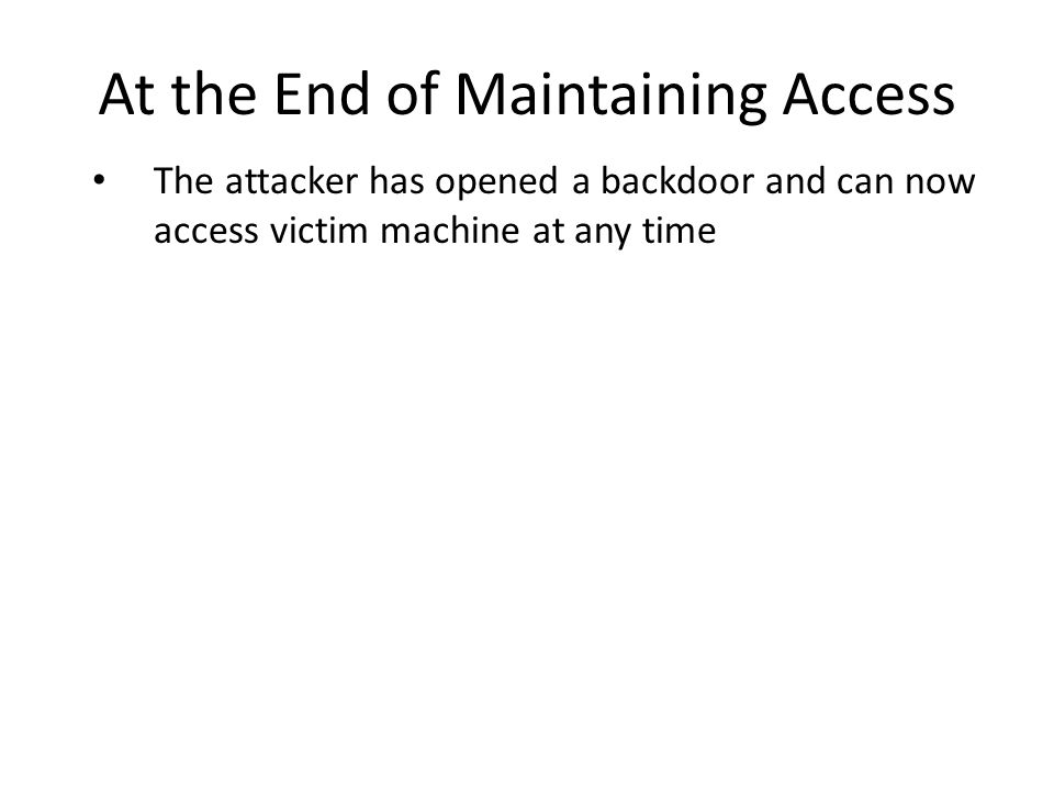 At the End of Maintaining Access The attacker has opened a backdoor and can now access victim machine at any time