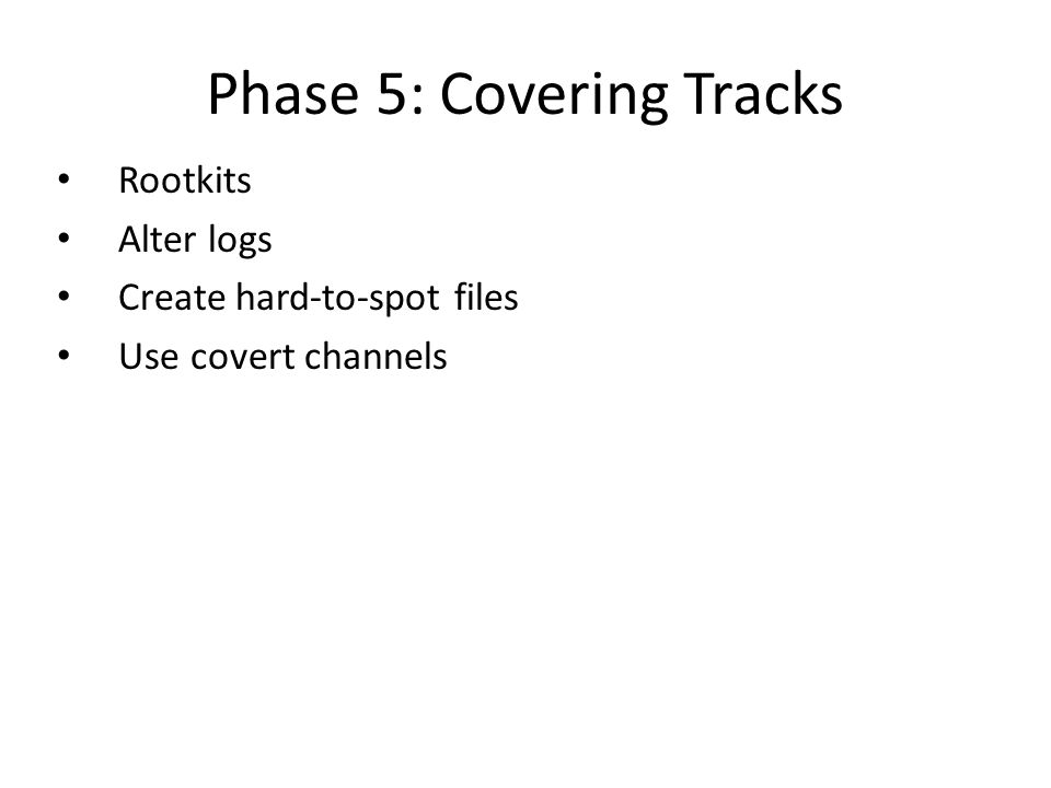 Phase 5: Covering Tracks Rootkits Alter logs Create hard-to-spot files Use covert channels