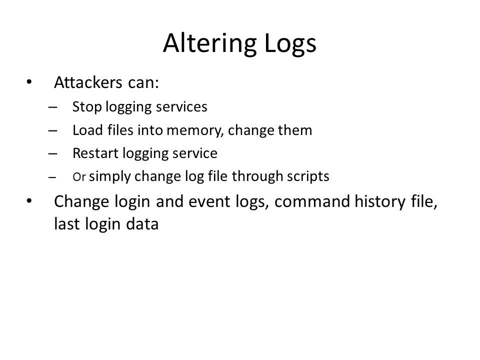 Altering Logs Attackers can: – Stop logging services – Load files into memory, change them – Restart logging service – Or simply change log file through scripts Change login and event logs, command history file, last login data