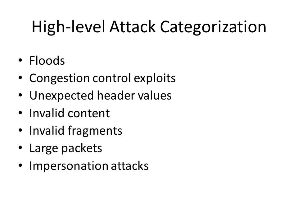 High-level Attack Categorization Floods Congestion control exploits Unexpected header values Invalid content Invalid fragments Large packets Impersonation attacks