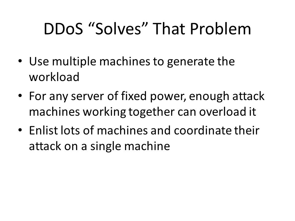 DDoS Solves That Problem Use multiple machines to generate the workload For any server of fixed power, enough attack machines working together can overload it Enlist lots of machines and coordinate their attack on a single machine