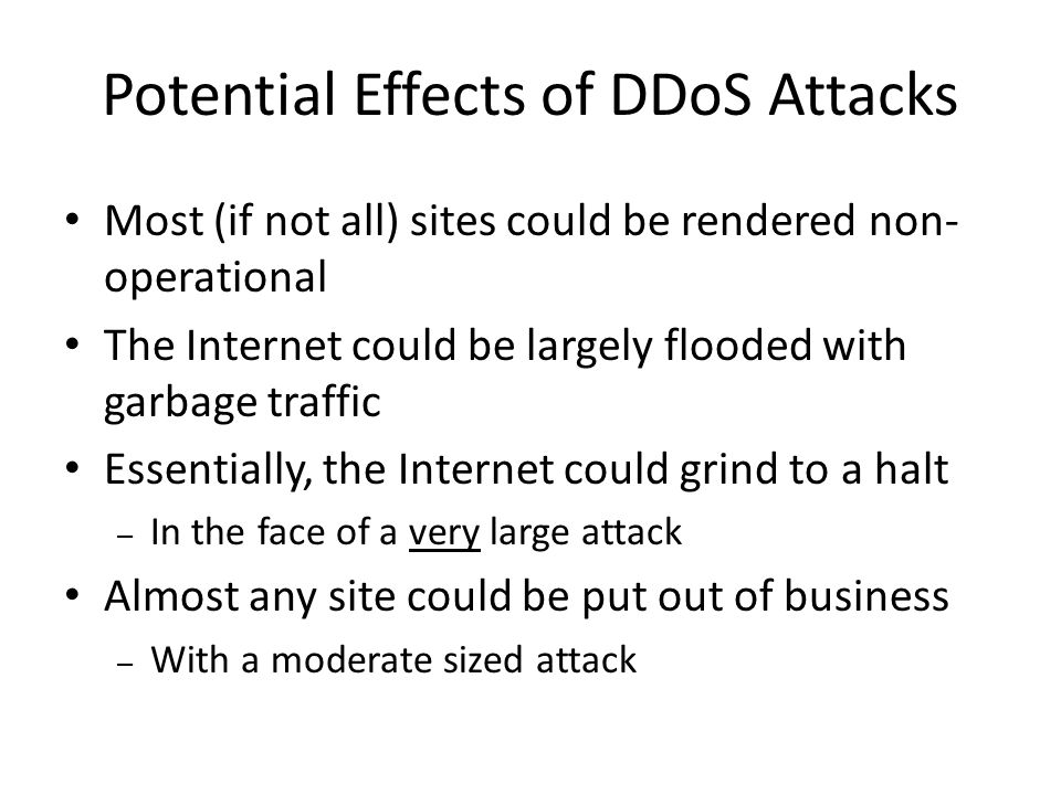 Potential Effects of DDoS Attacks Most (if not all) sites could be rendered non- operational The Internet could be largely flooded with garbage traffic Essentially, the Internet could grind to a halt – In the face of a very large attack Almost any site could be put out of business – With a moderate sized attack