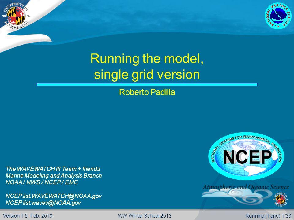 Version 1.5, Feb. 2013Running (1 grid) 1/33WW Winter School 2013 Running the model, single grid version Roberto Padilla The WAVEWATCH III Team + frien