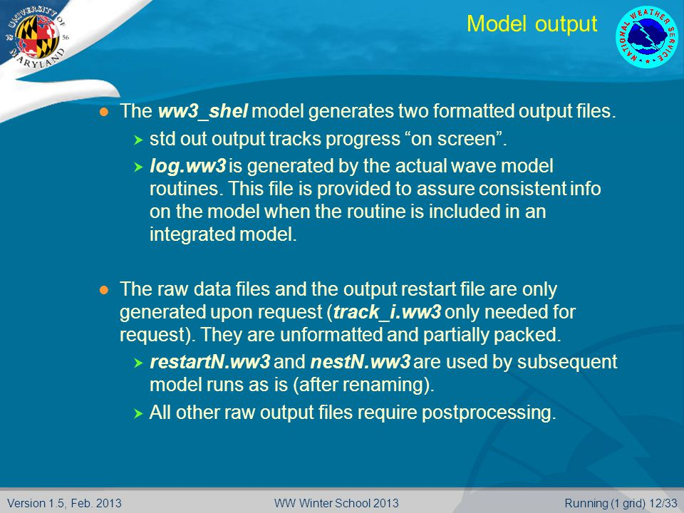 Version 1.5, Feb. 2013Running (1 grid) 12/33WW Winter School 2013 Model output The ww3_shel model generates two formatted output files.  std out outp