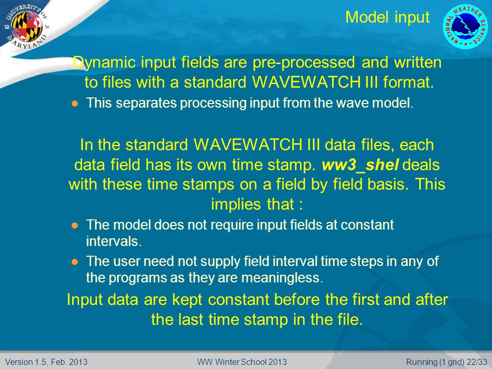 Version 1.5, Feb. 2013Running (1 grid) 22/33WW Winter School 2013 Model input  Dynamic input fields are pre-processed and written  to files with a s