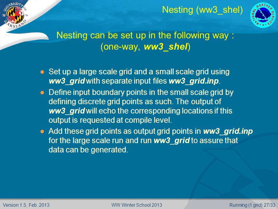 Version 1.5, Feb. 2013Running (1 grid) 27/33WW Winter School 2013 Nesting (ww3_shel)  Nesting can be set up in the following way :  (one-way, ww3_sh