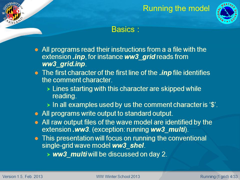 Version 1.5, Feb. 2013Running (1 grid) 4/33WW Winter School 2013 Running the model  Basics : All programs read their instructions from a a file with