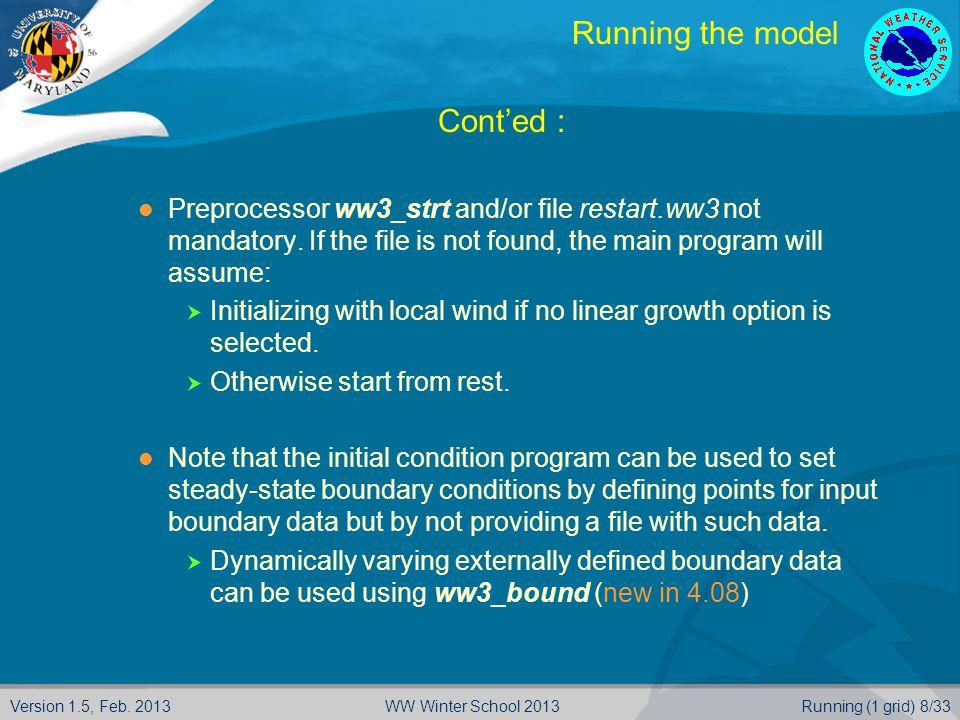 Version 1.5, Feb. 2013Running (1 grid) 8/33WW Winter School 2013 Running the model  Cont'ed : Preprocessor ww3_strt and/or file restart.ww3 not manda