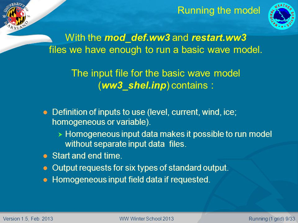 Version 1.5, Feb. 2013Running (1 grid) 9/33WW Winter School 2013 Running the model  With the mod_def.ww3 and restart.ww3  files we have enough to ru