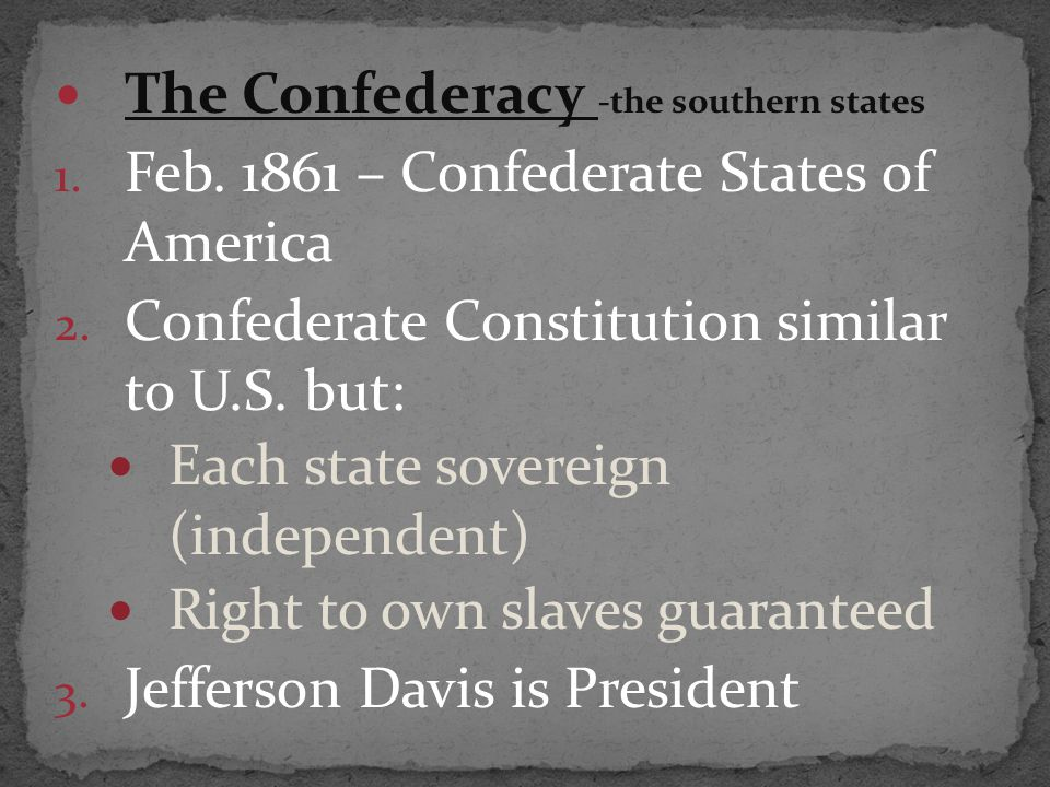 The Confederacy -the southern states 1. Feb. 1861 – Confederate States of America 2. Confederate Constitution similar to U.S. but: Each state sovereig