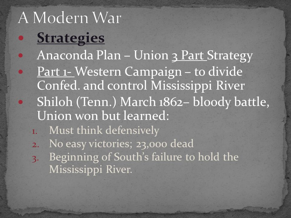 Strategies Anaconda Plan – Union 3 Part Strategy Part 1- Western Campaign – to divide Confed. and control Mississippi River Shiloh (Tenn.) March 1862–